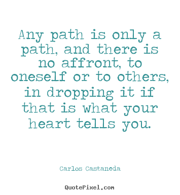 Any path is only a path, and there is no affront,.. Carlos Castaneda  inspirational quotes