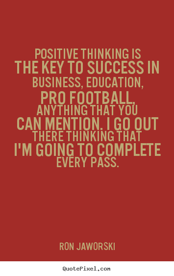 Positive thinking is the key to success in business, education, pro.. Ron Jaworski greatest inspirational quote