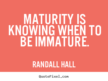 Randall Hall image quote - Maturity is knowing when to be immature. - Inspirational quote