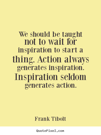 We should be taught not to wait for inspiration to start a thing... Frank Tibolt great inspirational quotes