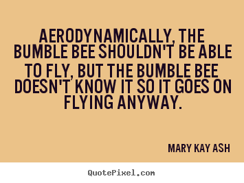 Mary Kay Ash picture quotes - Aerodynamically, the bumble bee shouldn't.. - Inspirational quotes