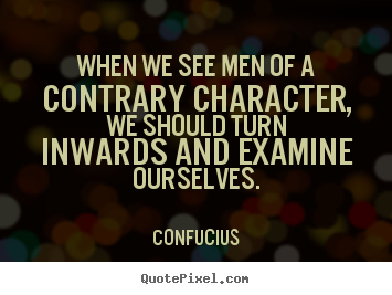Quotes about inspirational - When we see men of a contrary character, we should turn inwards..