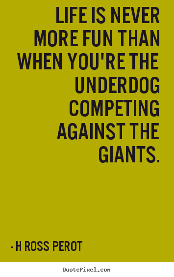 Life is never more fun than when you're the underdog competing against.. H Ross Perot good inspirational quotes
