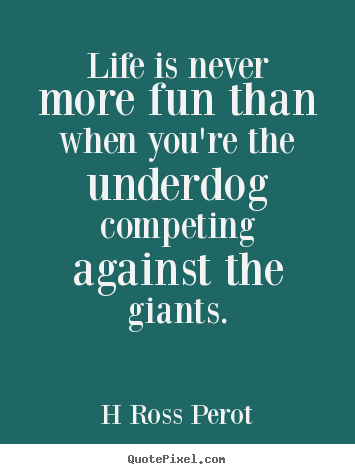 H Ross Perot picture quote - Life is never more fun than when you're the underdog competing.. - Inspirational quotes