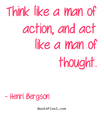 Inspirational quote - Think like a man of action, and act like a man of thought.