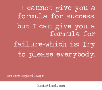I cannot give you a formula for success, but i can give you a formula.. Herbert Bayard Swope popular inspirational quotes