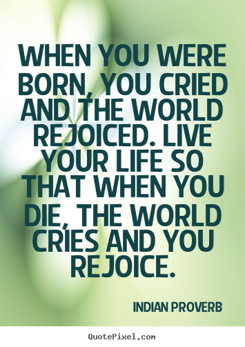 Inspirational quotes - When you were born, you cried and the world rejoiced. live your life..