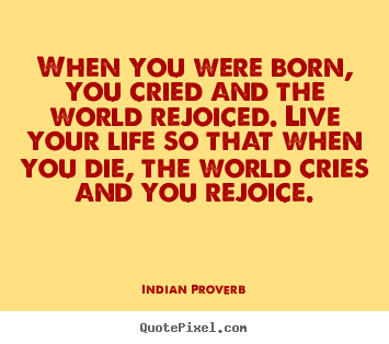 Indian Proverb picture quotes - When you were born, you cried and the world rejoiced. live.. - Inspirational quotes