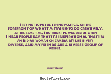 I try not to put anything political on the forefront of what.. Mindy Kaling popular inspirational quote