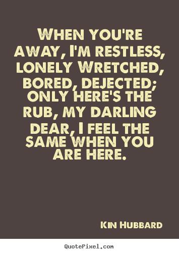 Inspirational quote - When you're away, i'm restless, lonely wretched, bored, dejected; only..