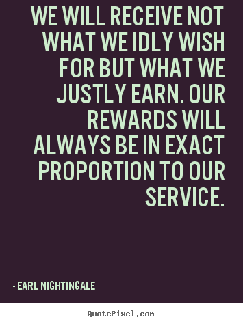 We will receive not what we idly wish for but what.. Earl Nightingale  inspirational quotes