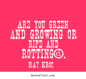 Inspirational quotes - Are you green and growing or ripe and rotting?.