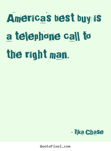 America's best buy is a telephone call to the right man. Ilka Chase good inspirational quotes