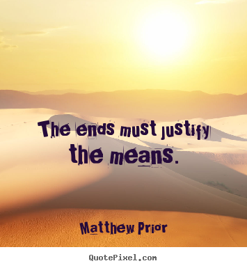 Matthew Prior picture quotes - The ends must justify the means. - Inspirational quote