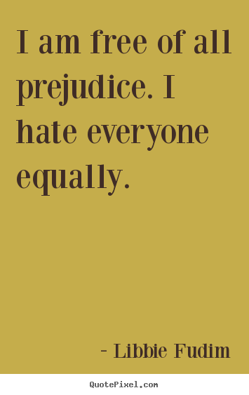 Design your own picture quotes about inspirational - I am free of all prejudice. i hate everyone equally.
