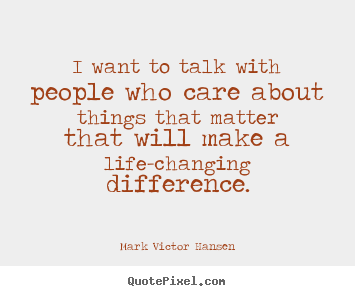 I want to talk with people who care about things that.. Mark Victor Hansen best inspirational quotes