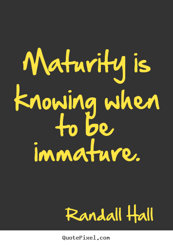 Inspirational quote - Maturity is knowing when to be immature.
