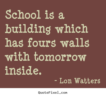 Inspirational quotes - School is a building which has fours walls with tomorrow inside.