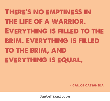 There's no emptiness in the life of a warrior. everything is filled.. Carlos Castaneda  inspirational quotes