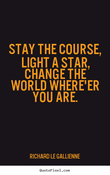 Stay the course, light a star,change the world where'er you are. Richard Le Gallienne  inspirational quote