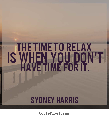 Create graphic picture quote about inspirational - The time to relax is when you don't have time for it.