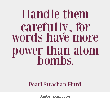 Handle them carefully, for words have more power than atom bombs. Pearl Strachan Hurd good inspirational quotes