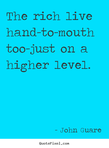 Make custom picture quotes about inspirational - The rich live hand-to-mouth too-just on a higher level.