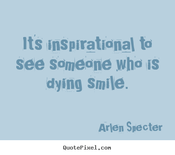 Create your own picture quotes about inspirational - It's inspirational to see someone who is dying..