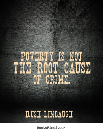 Inspirational quotes - Poverty is not the root cause of crime.