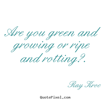 How to make image sayings about inspirational - Are you green and growing or ripe and rotting?.