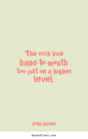 The rich live hand-to-mouth too-just on a higher level. John Guare  inspirational quotes