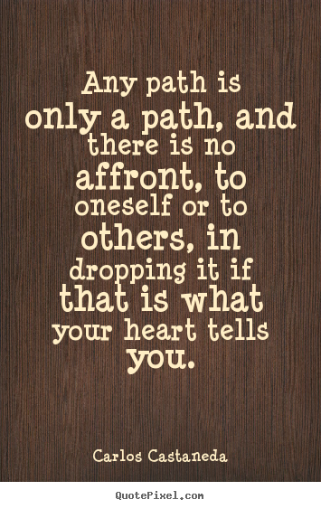 Inspirational quote - Any path is only a path, and there is no affront, to oneself..