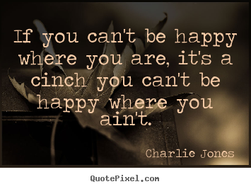 If you can't be happy where you are, it's a cinch you can't be.. Charlie Jones best inspirational quote