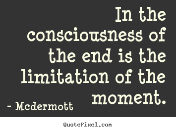 Inspirational quote - In the consciousness of the end is the limitation..