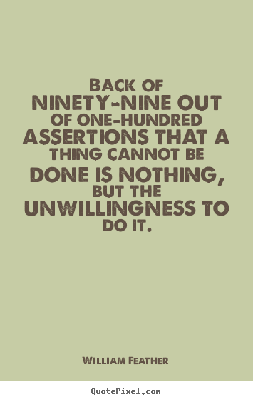 William Feather picture quotes - Back of ninety-nine out of one-hundred assertions that.. - Inspirational quotes