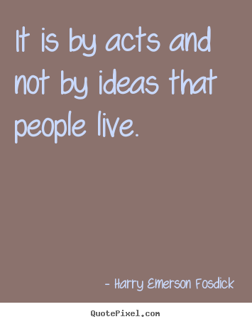 It is by acts and not by ideas that people live. Harry Emerson Fosdick top inspirational quotes