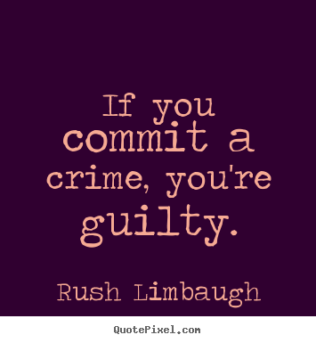 Quote about inspirational - If you commit a crime, you're guilty.