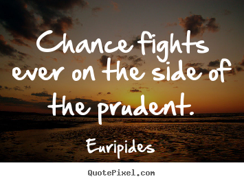 Chance fights ever on the side of the prudent. Euripides good inspirational quotes