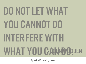 Inspirational quotes - Do not let what you cannot do interfere with what you can do.