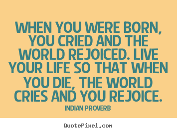 Inspirational quotes - When you were born, you cried and the world rejoiced. live your..