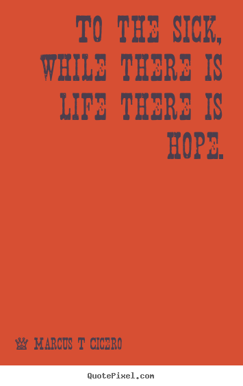 Inspirational quotes - To the sick, while there is life there is hope.