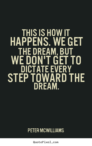 Peter Mcwilliams photo quotes - This is how it happens. we get the dream, but we don't get.. - Inspirational quote