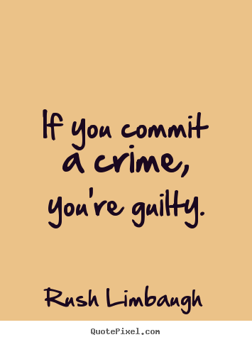 If you commit a crime, you're guilty. Rush Limbaugh popular inspirational quotes