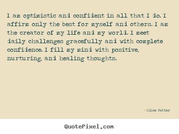 I am optimistic and confident in all that i do. i affirm only.. Alice Potter famous inspirational sayings