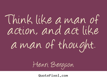 Inspirational quotes - Think like a man of action, and act like a man..
