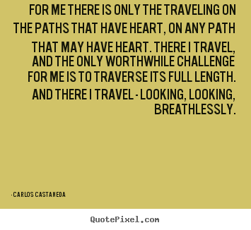 Carlos Castaneda photo quote - For me there is only the traveling on the paths that have heart, on any.. - Inspirational quotes