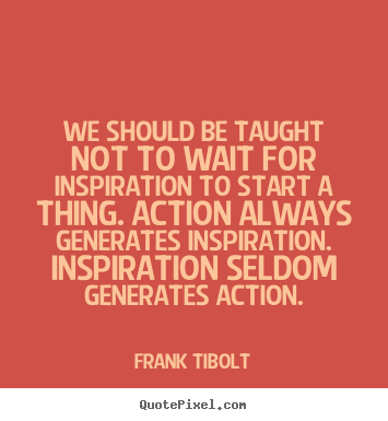 Quotes about inspirational - We should be taught not to wait for inspiration..