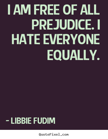Diy picture quotes about inspirational - I am free of all prejudice. i hate everyone equally.