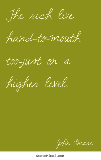 Design picture quote about inspirational - The rich live hand-to-mouth too-just on a higher level.