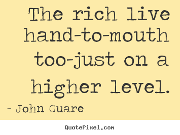 Inspirational quotes - The rich live hand-to-mouth too-just on a..